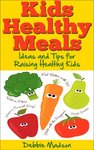 Kids Healthy Meals - Ideas and Tips for Raising Healthy Kids (Family Menu Planning Series Book 6) Kindle Edition