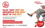 FLAT INR 250* OFF ON SPICEMAX-THE BEST SEAT IN THE SKY